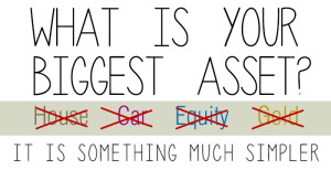 What is your Biggest Asset? NOT your House, Car, Equity, or Gold. It is something Much Simpler